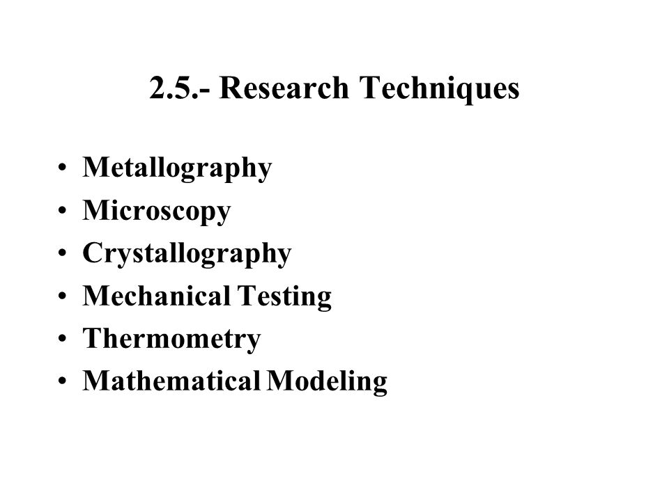 2.5.- Research Techniques Metallography Microscopy Crystallography Mechanical Testing Thermometry Mathematical Modeling