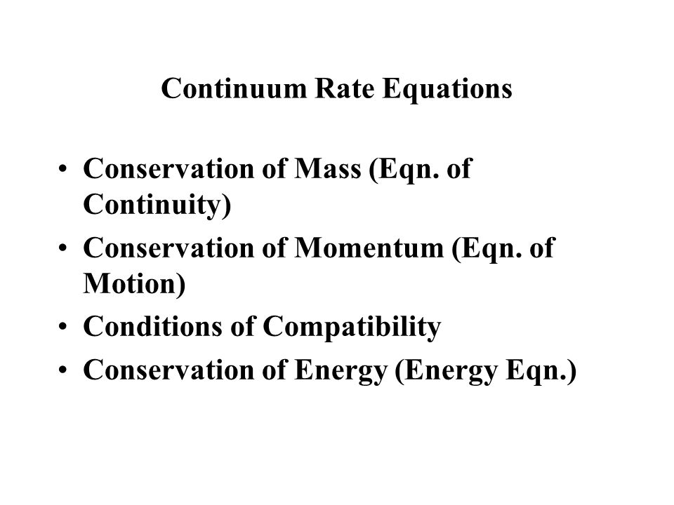 Continuum Rate Equations Conservation of Mass (Eqn. of Continuity) Conservation of Momentum (Eqn. of Motion) Conditions of Compatibility Conservation