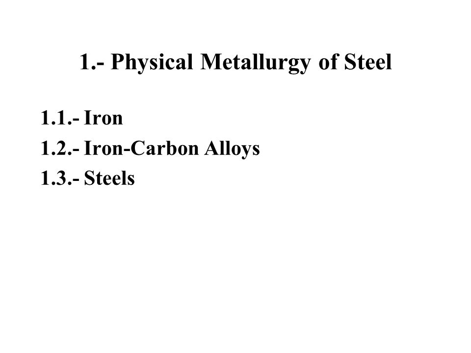 1.- Physical Metallurgy of Steel 1.1.- Iron 1.2.- Iron-Carbon Alloys 1.3.- Steels