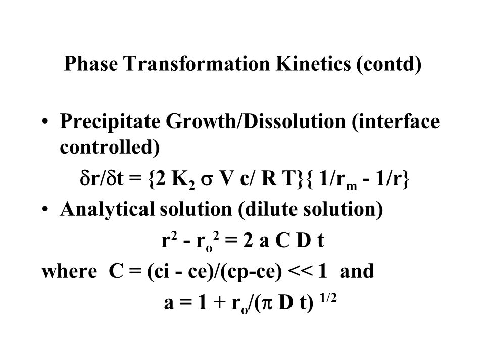 Phase Transformation Kinetics (contd) Precipitate Growth/Dissolution (interface controlled) r/ t = {2 K 2 V c/ R T}{ 1/r m - 1/r} Analytical solution