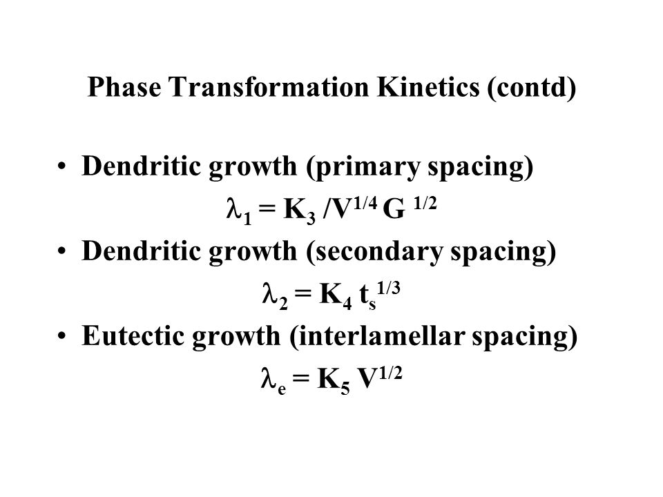 Phase Transformation Kinetics (contd) Dendritic growth (primary spacing) 1 = K 3 /V 1/4 G 1/2 Dendritic growth (secondary spacing) 2 = K 4 t s 1/3 Eut
