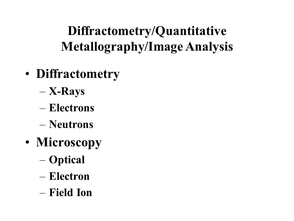 Diffractometry/Quantitative Metallography/Image Analysis Diffractometry –X-Rays –Electrons –Neutrons Microscopy –Optical –Electron –Field Ion