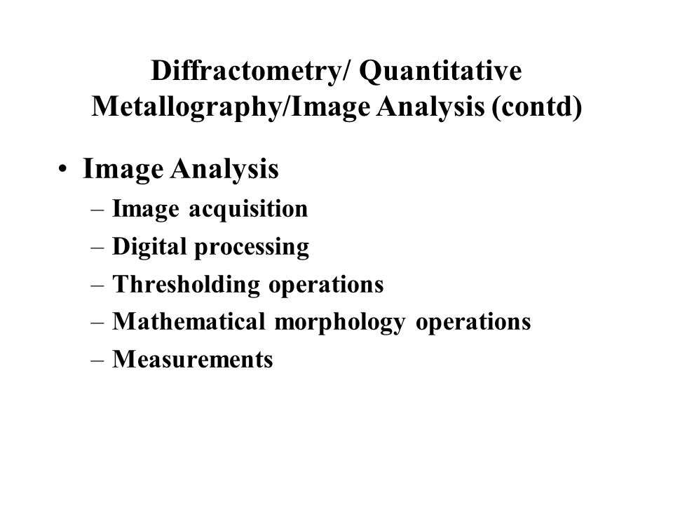Diffractometry/ Quantitative Metallography/Image Analysis (contd) Image Analysis –Image acquisition –Digital processing –Thresholding operations –Math