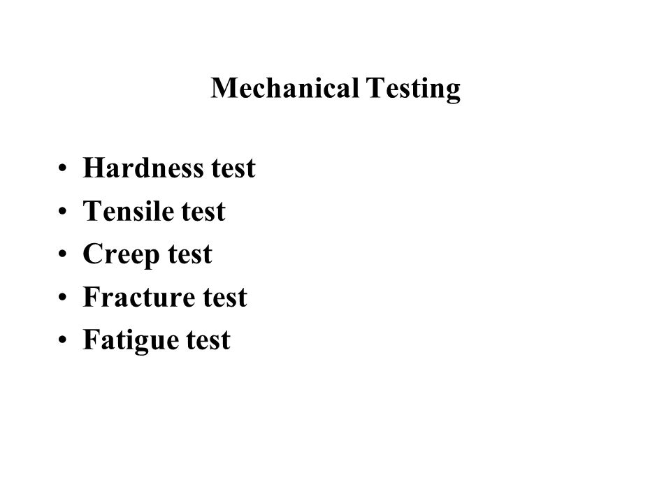 Mechanical Testing Hardness test Tensile test Creep test Fracture test Fatigue test