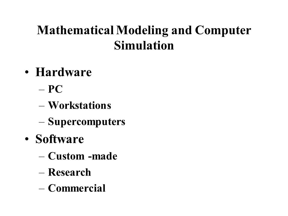 Mathematical Modeling and Computer Simulation Hardware –PC –Workstations –Supercomputers Software –Custom -made –Research –Commercial