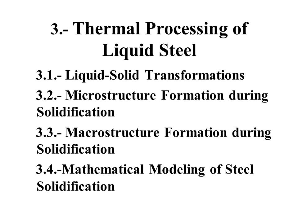 3.- Thermal Processing of Liquid Steel 3.1.- Liquid-Solid Transformations 3.2.- Microstructure Formation during Solidification 3.3.- Macrostructure Fo