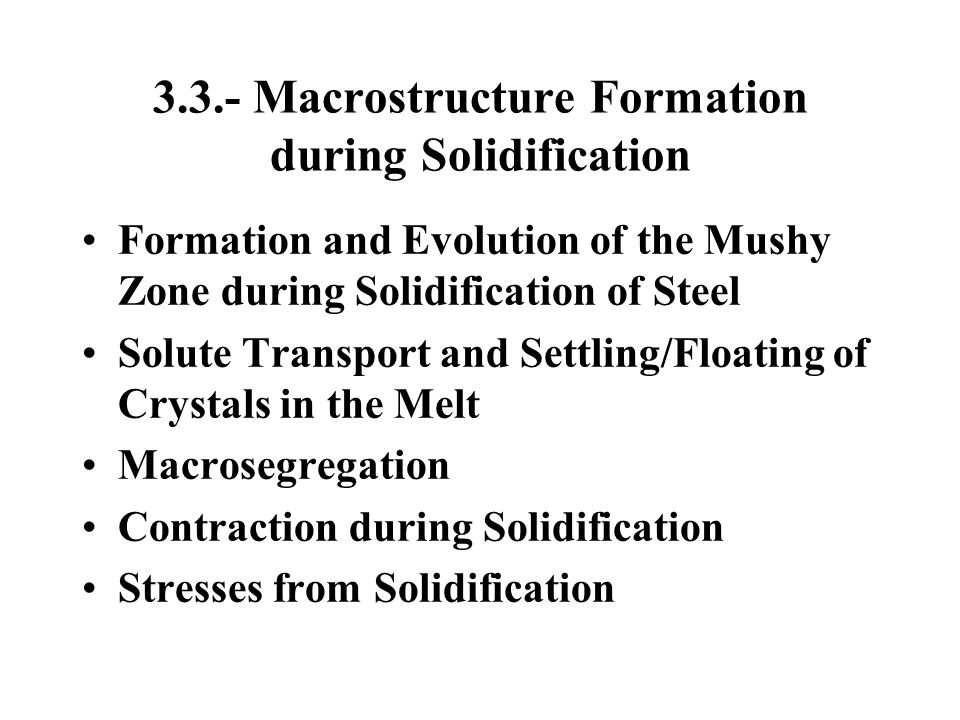 3.3.- Macrostructure Formation during Solidification Formation and Evolution of the Mushy Zone during Solidification of Steel Solute Transport and Set
