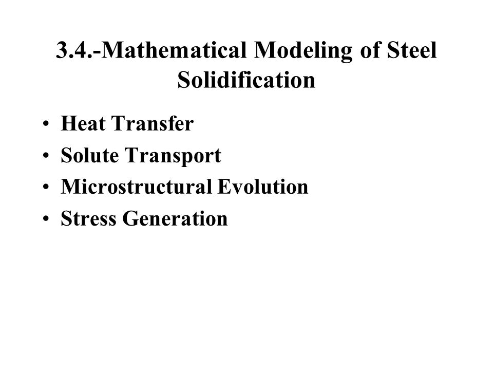 3.4.-Mathematical Modeling of Steel Solidification Heat Transfer Solute Transport Microstructural Evolution Stress Generation
