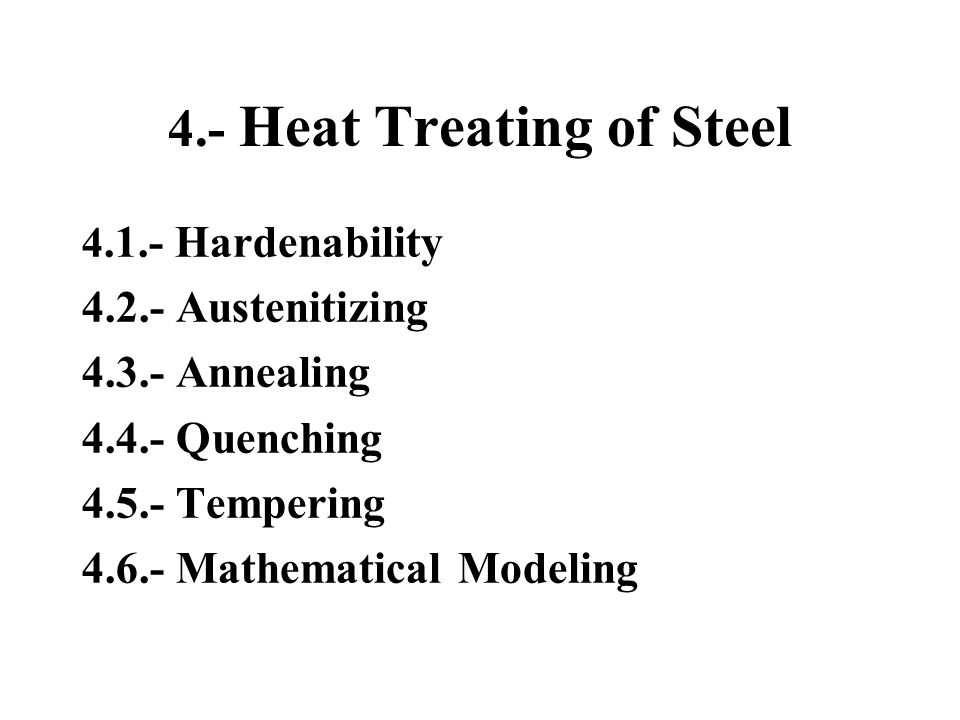 4.- Heat Treating of Steel 4.1.- Hardenability 4.2.- Austenitizing 4.3.- Annealing 4.4.- Quenching 4.5.- Tempering 4.6.- Mathematical Modeling
