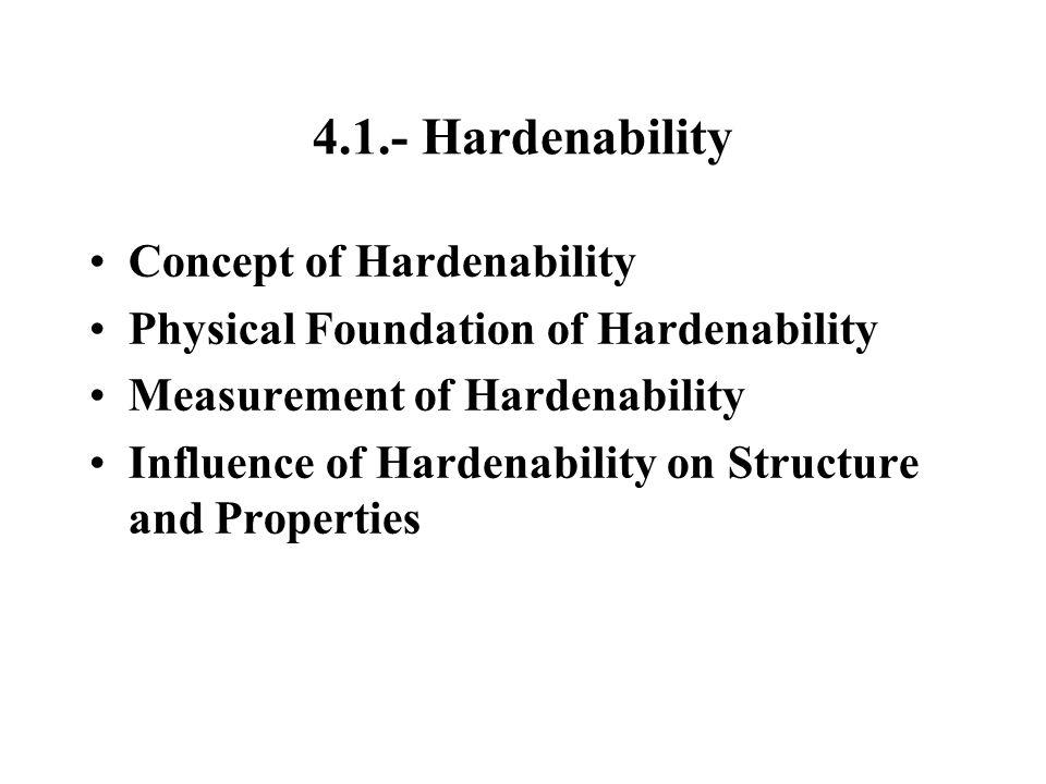 4.1.- Hardenability Concept of Hardenability Physical Foundation of Hardenability Measurement of Hardenability Influence of Hardenability on Structure