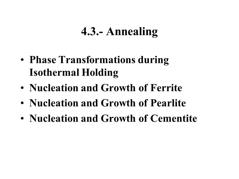 4.3.- Annealing Phase Transformations during Isothermal Holding Nucleation and Growth of Ferrite Nucleation and Growth of Pearlite Nucleation and Grow