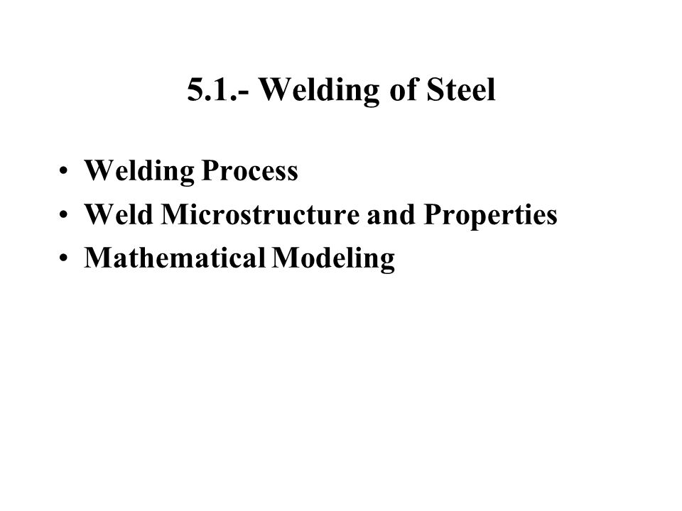 5.1.- Welding of Steel Welding Process Weld Microstructure and Properties Mathematical Modeling