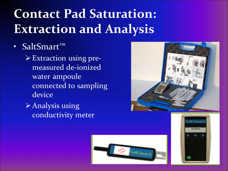 Contact Pad Saturation: Extraction and Analysis SaltSmart Extraction using pre- measured de-ionized water ampoule connected to sampling device Analysi
