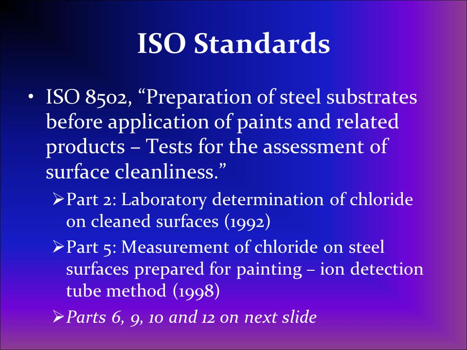 ISO Standards, continued Part 6: extraction of soluble contaminants for analysis – The Bresle method (1995) Part 9: Field Method for conductimetric determination of water-soluble salts (1998) Part 10: Field method for the titrimetric determination of water-soluble chloride (1999) Part 12: Field method for the titrimetric determination of water-soluble ferrous ions (2003)