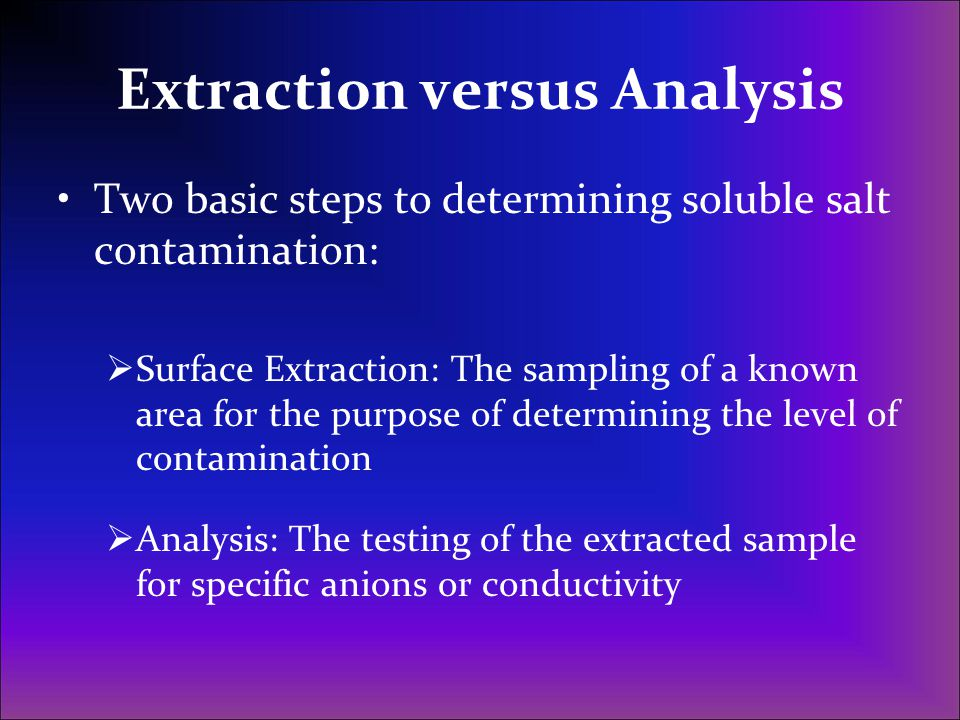 Extraction versus Analysis Two basic steps to determining soluble salt contamination: Surface Extraction: The sampling of a known area for the purpose