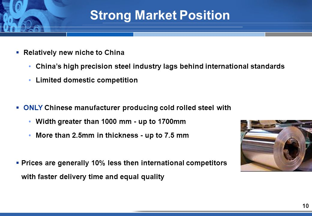 10 Strong Market Position Relatively new niche to China Chinas high precision steel industry lags behind international standards Limited domestic competition ONLY Chinese manufacturer producing cold rolled steel with Width greater than 1000 mm - up to 1700mm More than 2.5mm in thickness - up to 7.5 mm Prices are generally 10% less then international competitors with faster delivery time and equal quality