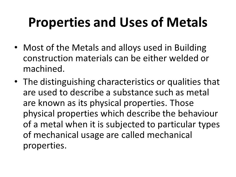 Properties and Uses of Metals Most of the Metals and alloys used in Building construction materials can be either welded or machined. The distinguishi