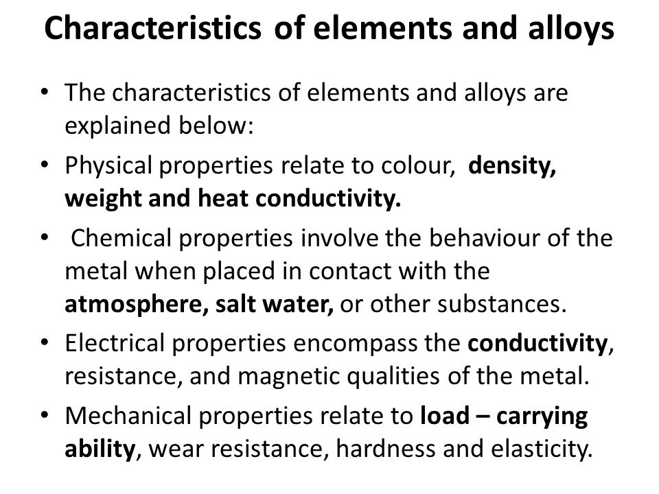 Characteristics of elements and alloys The characteristics of elements and alloys are explained below: Physical properties relate to colour, density,
