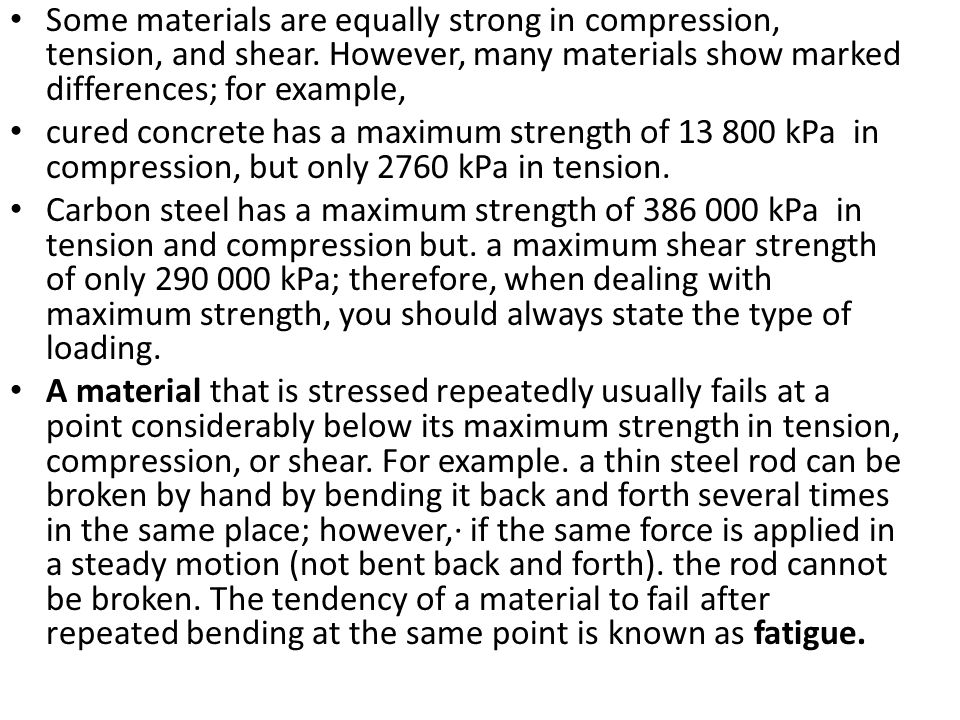 Some materials are equally strong in compression, tension, and shear. However, many materials show marked differences; for example, cured concrete has