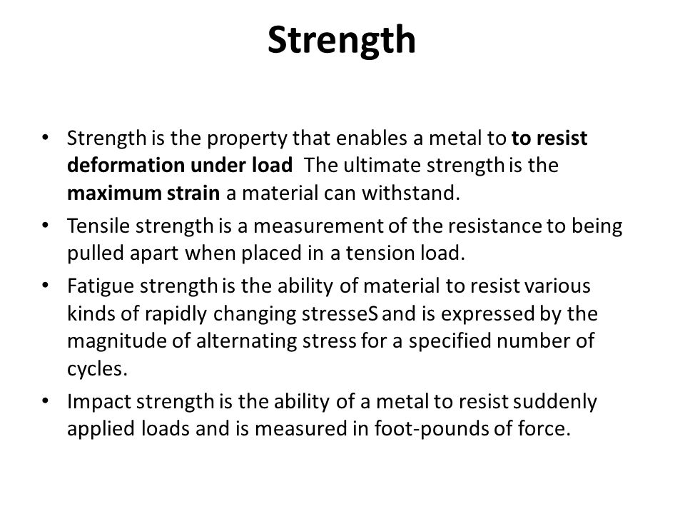 Strength Strength is the property that enables a metal to to resist deformation under load The ultimate strength is the maximum strain a material can
