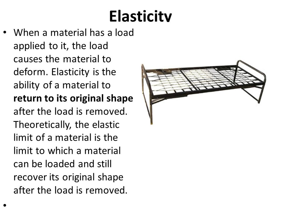 Elasticity When a material has a load applied to it, the load causes the material to deform. Elasticity is the ability of a material to return to its