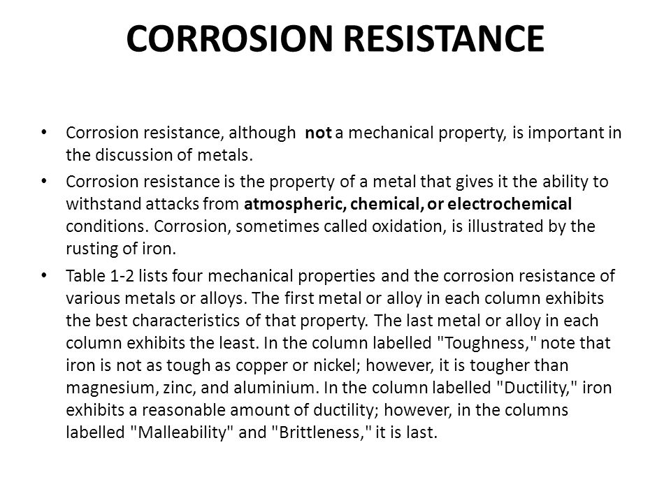 CORROSION RESISTANCE Corrosion resistance, although not a mechanical property, is important in the discussion of metals. Corrosion resistance is the p