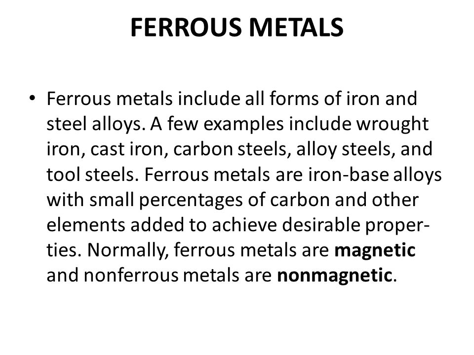 FERROUS METALS Ferrous metals include all forms of iron and steel alloys. A few examples include wrought iron, cast iron, carbon steels, alloy steels,