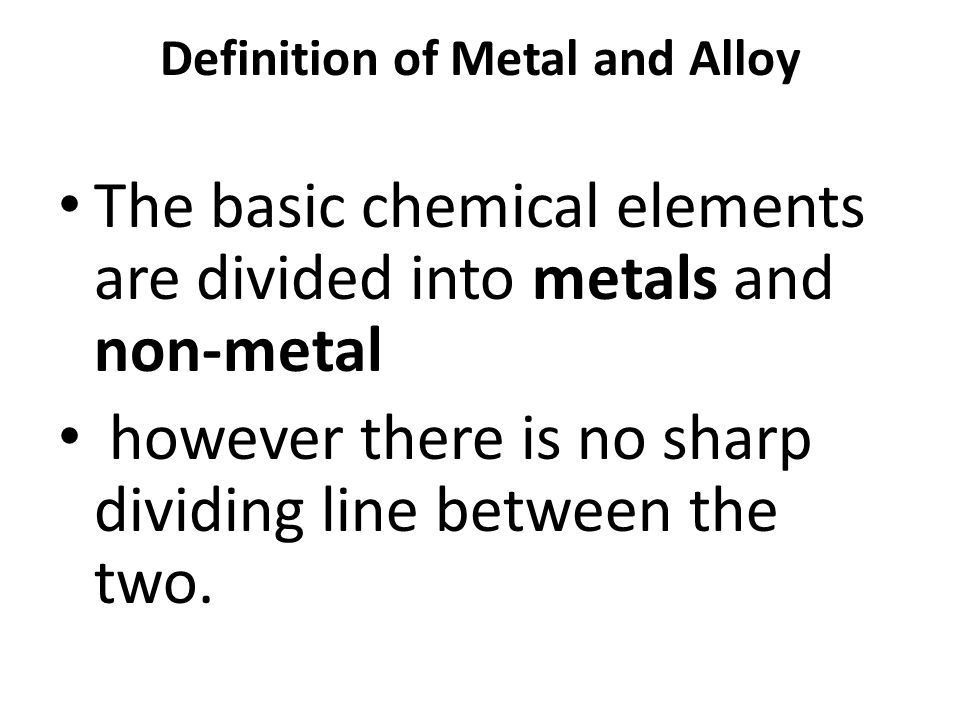 Definition of Metal and Alloy The basic chemical elements are divided into metals and non-metal however there is no sharp dividing line between the tw