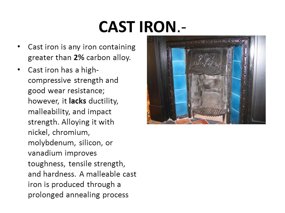 CAST IRON.- Cast iron is any iron containing greater than 2% carbon alloy. Cast iron has a high- compressive strength and good wear resistance; howeve