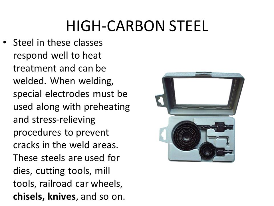 HIGH-CARBON STEEL Steel in these classes respond well to heat treatment and can be welded. When welding, special electrodes must be used along with p