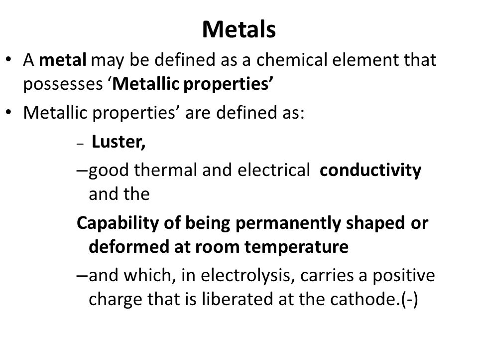 Metals A metal may be defined as a chemical element that possesses Metallic properties Metallic properties are defined as: – Luster, – good thermal an