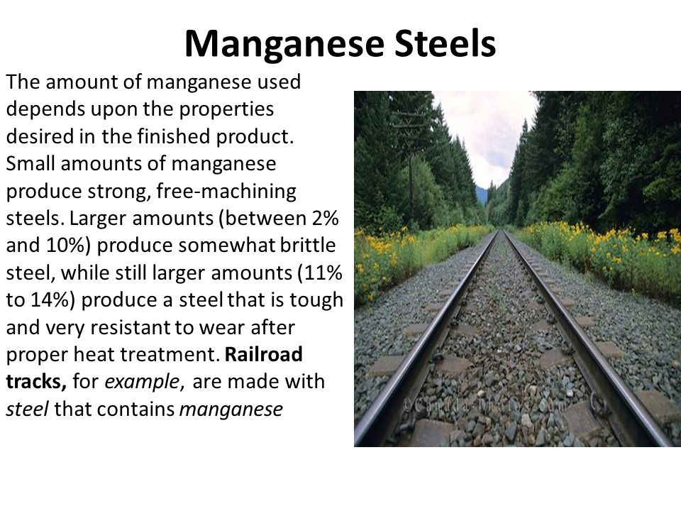 Manganese Steels The amount of manganese used depends upon the properties desired in the finished product. Small amounts of manganese produce strong,