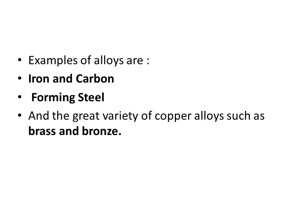 Examples of alloys are : Iron and Carbon Forming Steel And the great variety of copper alloys such as brass and bronze.