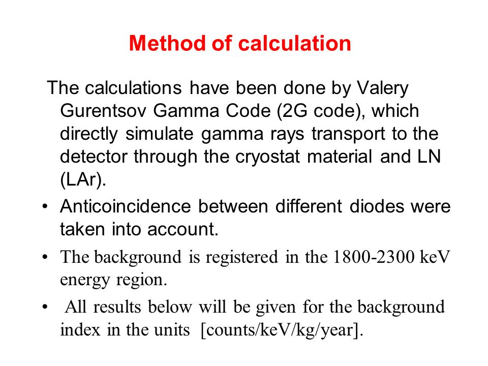 Method of calculation The calculations have been done by Valery Gurentsov Gamma Code (2G code), which directly simulate gamma rays transport to the detector through the cryostat material and LN (LAr).