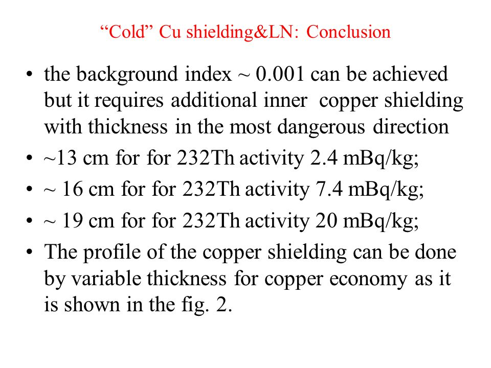 Cold Cu shielding&LN: Conclusion the background index ~ can be achieved but it requires additional inner copper shielding with thickness in the most dangerous direction ~13 cm for for 232Th activity 2.4 mBq/kg; ~ 16 cm for for 232Th activity 7.4 mBq/kg; ~ 19 cm for for 232Th activity 20 mBq/kg; The profile of the copper shielding can be done by variable thickness for copper economy as it is shown in the fig.