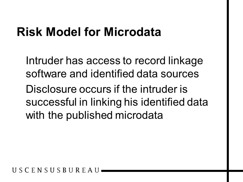 Risk Model for Microdata Intruder has access to record linkage software and identified data sources Disclosure occurs if the intruder is successful in linking his identified data with the published microdata