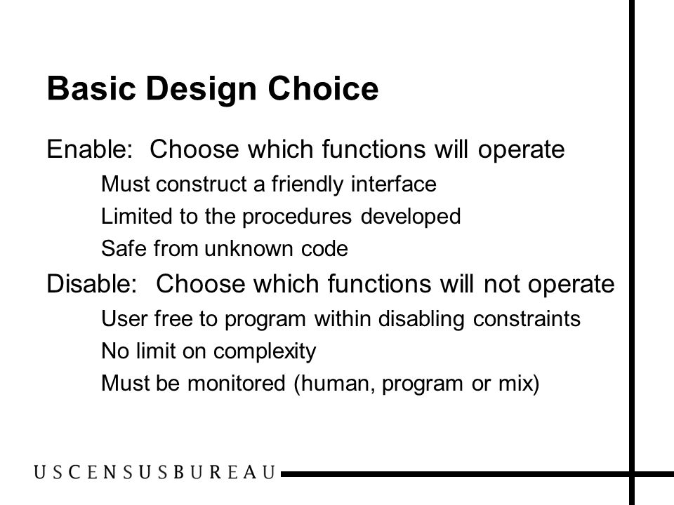 Basic Design Choice Enable: Choose which functions will operate –Must construct a friendly interface –Limited to the procedures developed –Safe from u