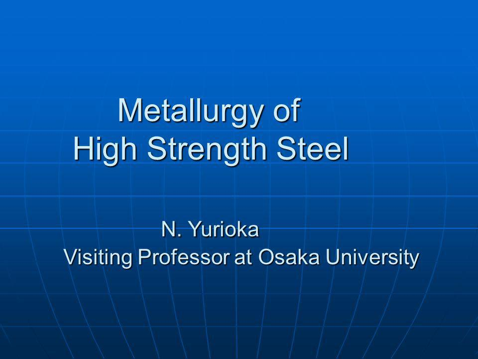 Metallurgy of High Strength Steel N. Yurioka Metallurgy of High Strength Steel N. Yurioka Visiting Professor at Osaka University Visiting Professor at