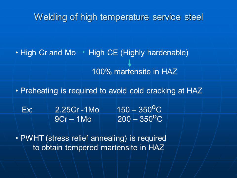Welding of high temperature service steel High Cr and Mo High CE (Highly hardenable) 100% martensite in HAZ Preheating is required to avoid cold cracking at HAZ Ex: 2.25Cr -1Mo 150 – 350 o C 9Cr – 1Mo 200 – 350 o C PWHT (stress relief annealing) is required to obtain tempered martensite in HAZ