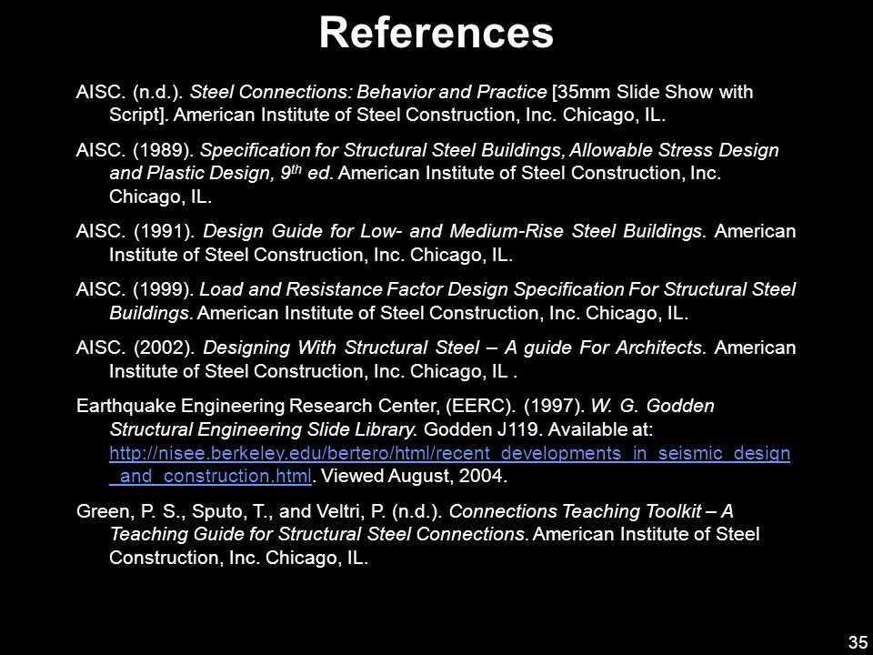 35 References AISC. (n.d.). Steel Connections: Behavior and Practice [35mm Slide Show with Script]. American Institute of Steel Construction, Inc. Chi