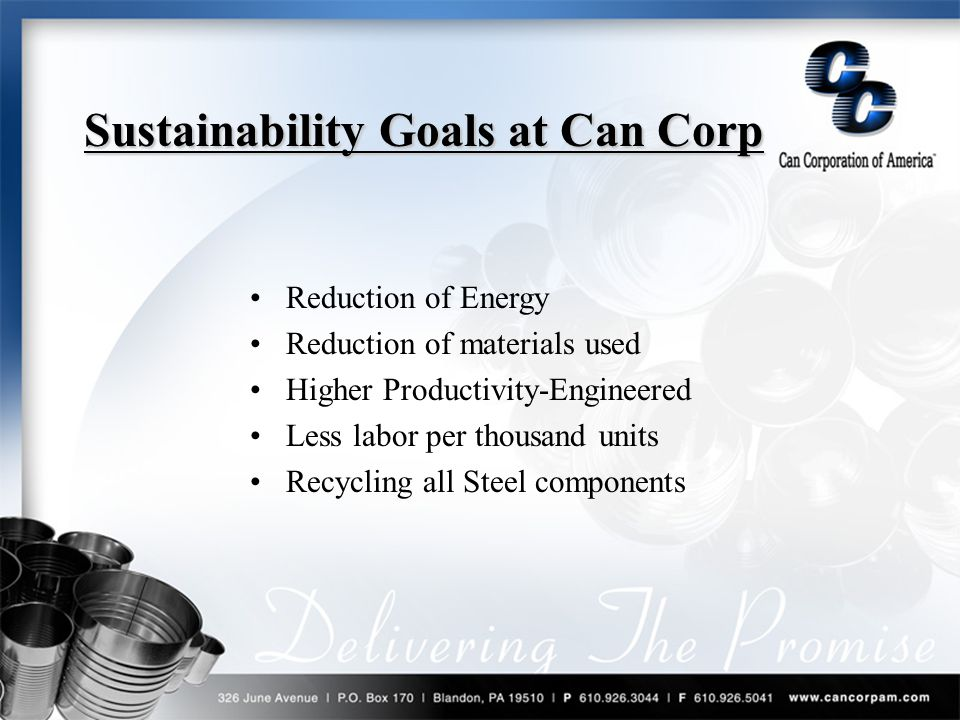 Sustainability Goals at Can Corp Reduction of Energy Reduction of materials used Higher Productivity-Engineered Less labor per thousand units Recycling all Steel components Sustainability Goals