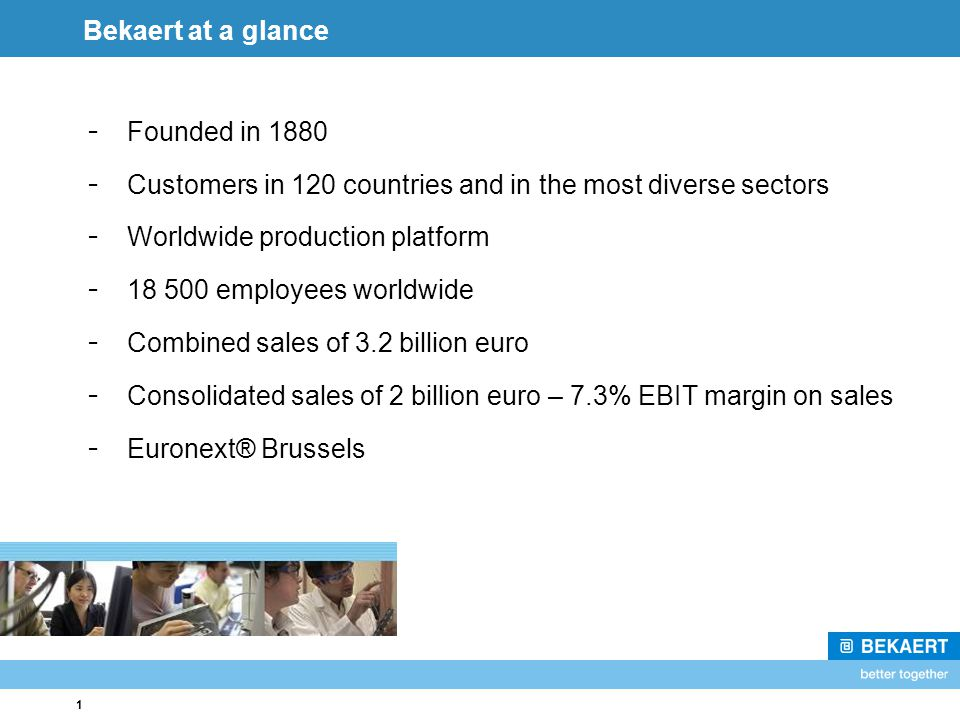 1 Bekaert at a glance - Founded in 1880 - Customers in 120 countries and in the most diverse sectors - Worldwide production platform - 18 500 employee