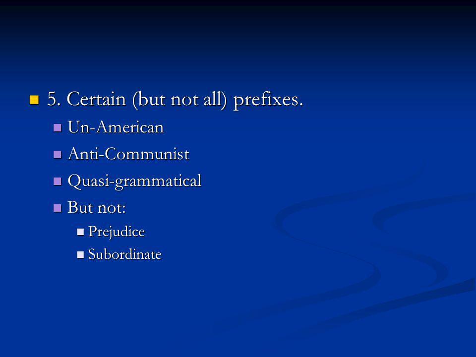 5. Certain (but not all) prefixes. 5. Certain (but not all) prefixes.