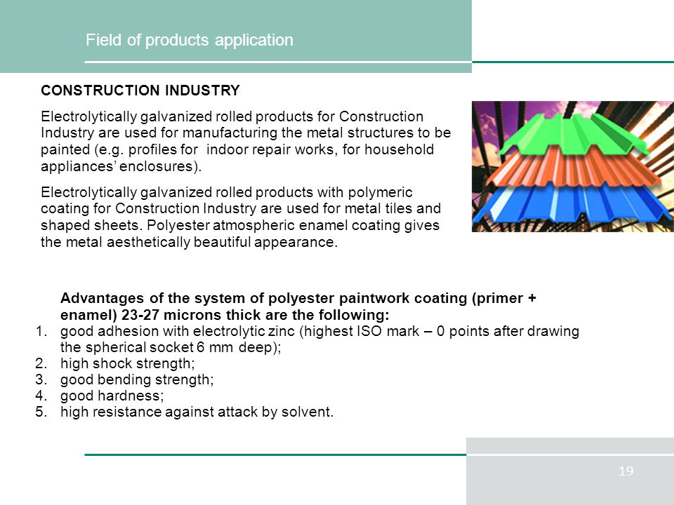 19 Field of products application Advantages of the system of polyester paintwork coating (primer + enamel) 23-27 microns thick are the following: 1.good adhesion with electrolytic zinc (highest ISO mark – 0 points after drawing the spherical socket 6 mm deep); 2.high shock strength; 3.good bending strength; 4.good hardness; 5.high resistance against attack by solvent.