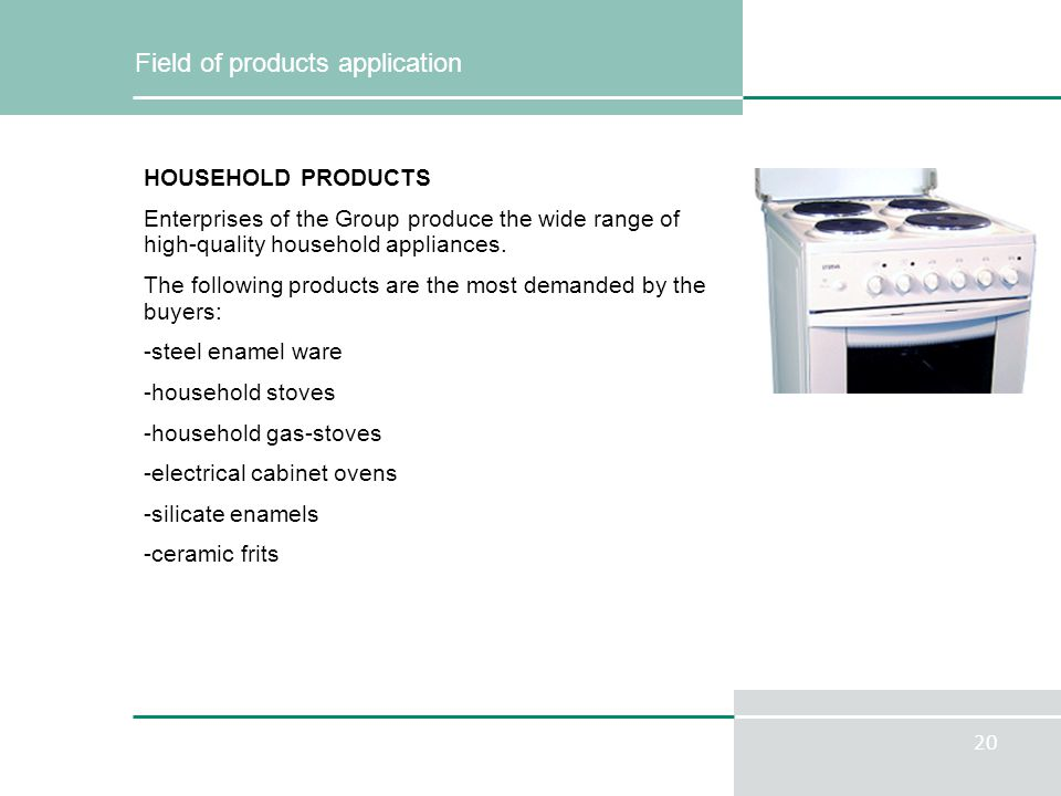 20 Field of products application HOUSEHOLD PRODUCTS Enterprises of the Group produce the wide range of high-quality household appliances. The followin