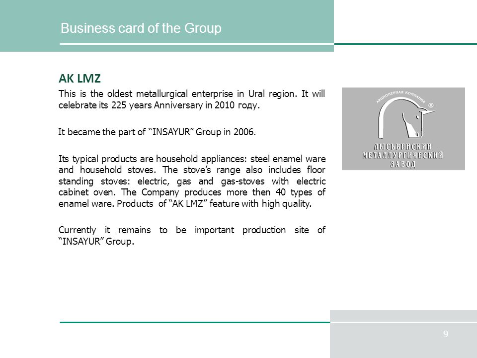 9 Business card of the Group AK LMZ This is the oldest metallurgical enterprise in Ural region. It will celebrate its 225 years Anniversary in 2010 го