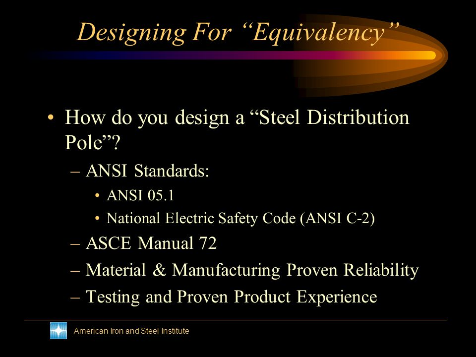 American Iron and Steel Institute Designing For Equivalency Most pole used to date have been wood How do you design a Steel wood pole? –You cant … but