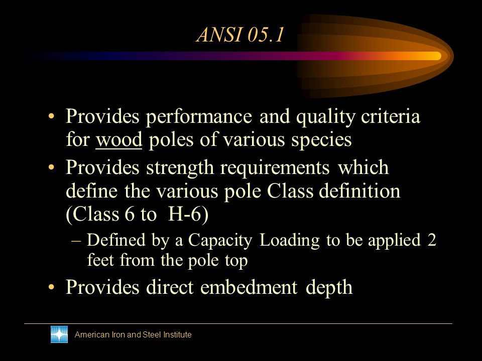 American Iron and Steel Institute ANSI 05.1 Provides performance and quality criteria for wood poles of various species Provides strength requirements which define the various pole Class definition (Class 6 to H-6) –Defined by a Capacity Loading to be applied 2 feet from the pole top Provides direct embedment depth