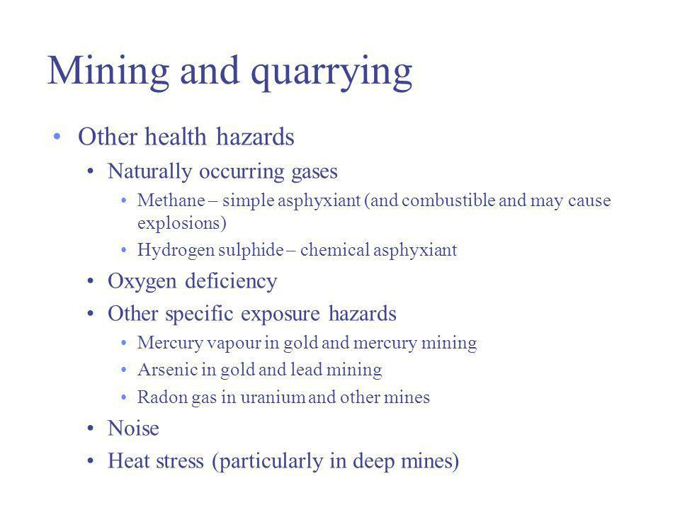 Mining and quarrying Other health hazards Naturally occurring gases Methane – simple asphyxiant (and combustible and may cause explosions) Hydrogen sulphide – chemical asphyxiant Oxygen deficiency Other specific exposure hazards Mercury vapour in gold and mercury mining Arsenic in gold and lead mining Radon gas in uranium and other mines Noise Heat stress (particularly in deep mines)