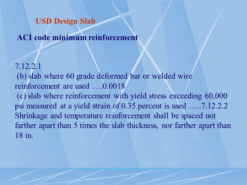 USD Design Slab ACI code minimum reinforcement 7.12.2.1 (b) slab where 60 grade deformed bar or welded wire reinforcement are used ….0.0018 (c) slab w